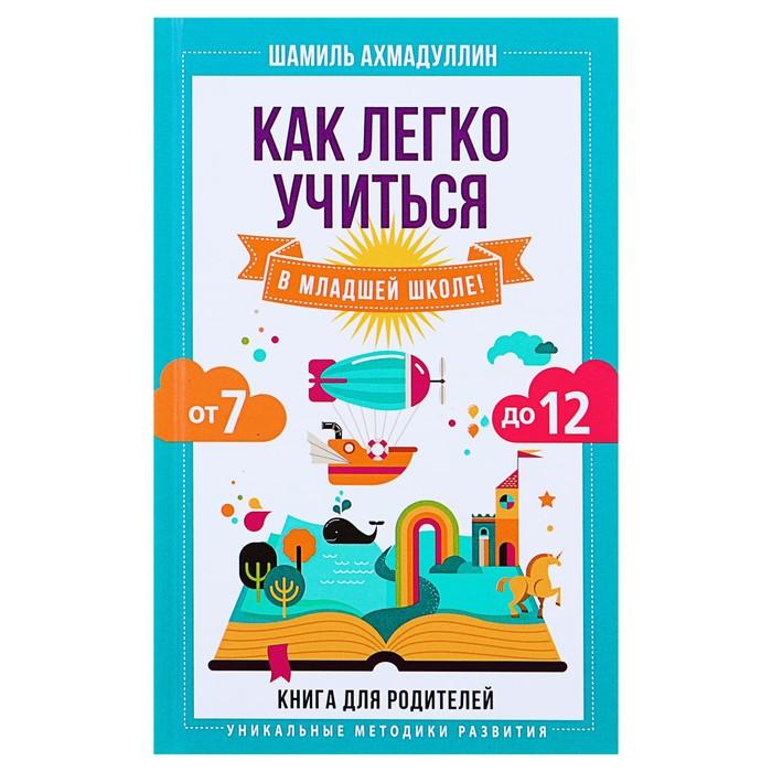 Как легко учиться в младшей школе! От 7 до 12. Книга для родителей. Ахмадуллин Ш. Т.