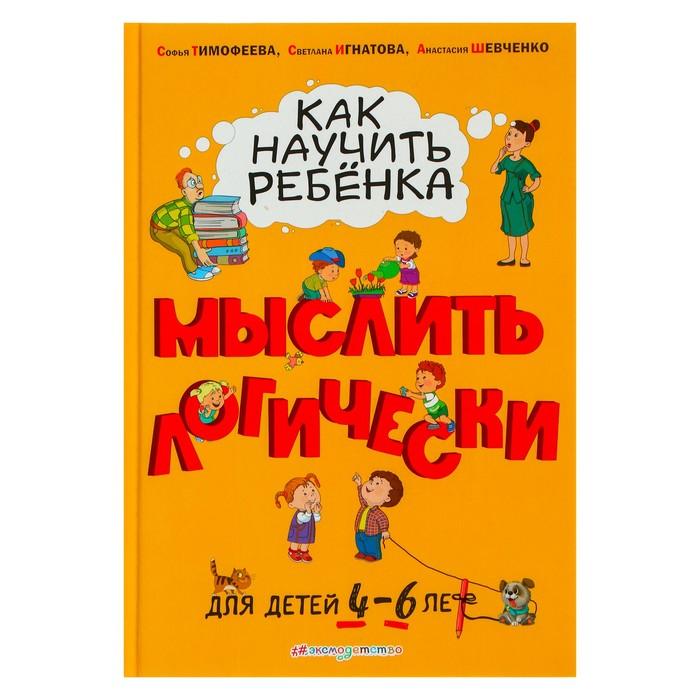 Как научить ребёнка мыслить логически: для детей от 4 до 6 лет. Шевченко А. А., Игнатова С. В., Тимофеева С. А.