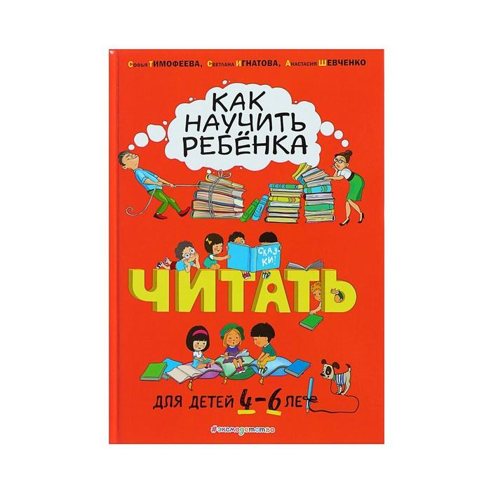 Как научить ребёнка читать: для детей от 4 до 6 лет. Тимофеева С. А., Шевченко А. А., Игнатова С. В.