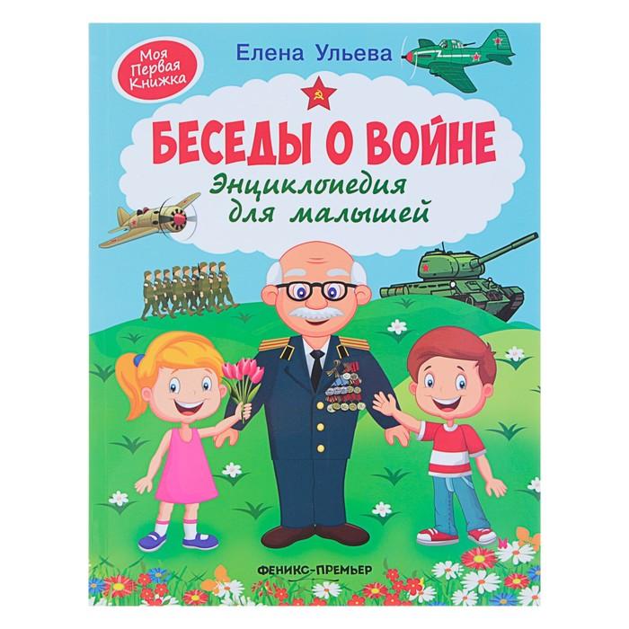 Энциклопедия для малышей «Беседы о войне». Ульева Е. А.