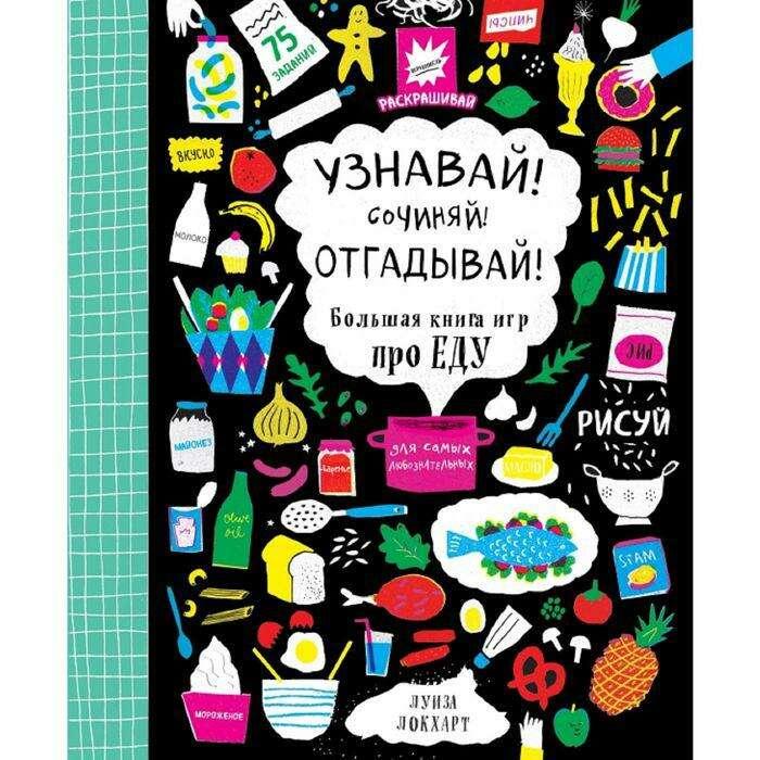 Узнавай! Сочиняй! Отгадывай! Большая книга игр про еду. Локхарт Л.