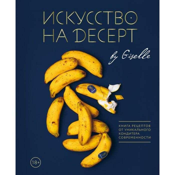 Искусство на десерт. Книга рецептов от уникального кондитера современности. Жизель