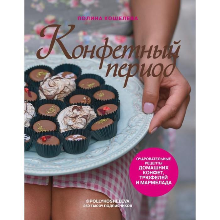 Конфетный период. Очаровательные рецепты домашних конфет, трюфелей и мармелада. Кошелева П.