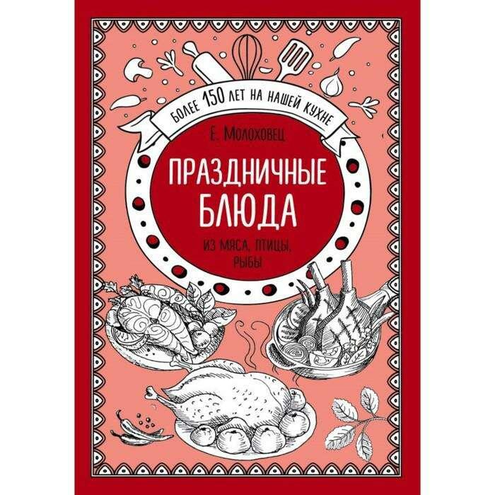 Праздничные блюда. Из мяса, птицы, рыбы. Молоховец Е. И. Молоховец Е. И.