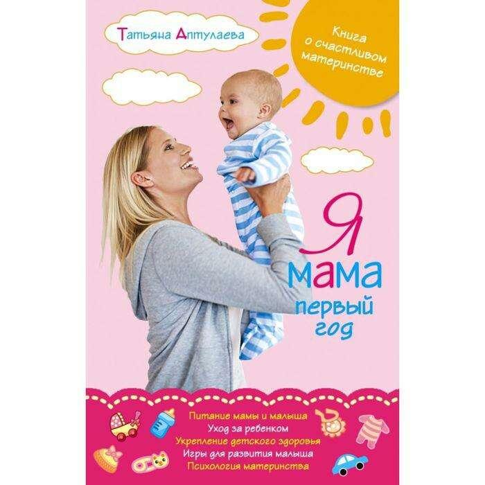 Я мама первый год. Книга о счастливом материнстве. Аптулаева Т. Г. Книга о счастливом материнстве