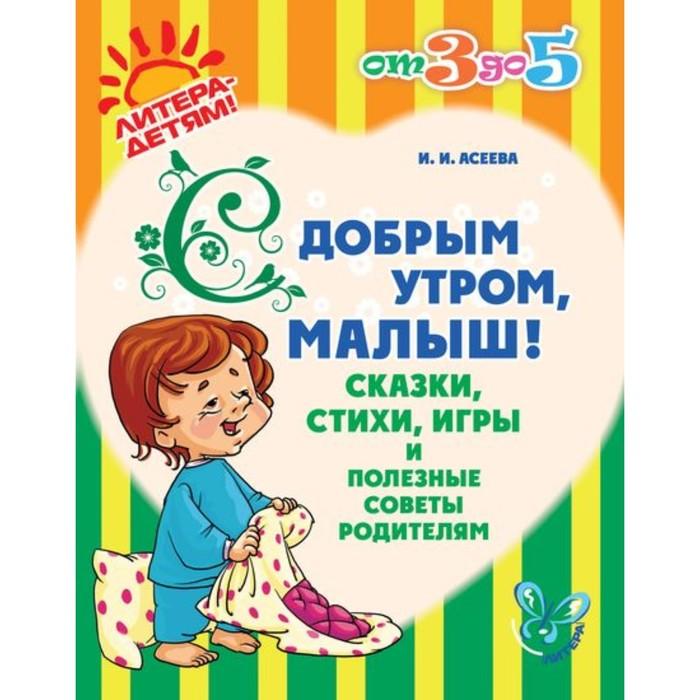 С добрым утром, малыш! Сказки, стихи, игры и полезные советы родителям. Асеева И. И.