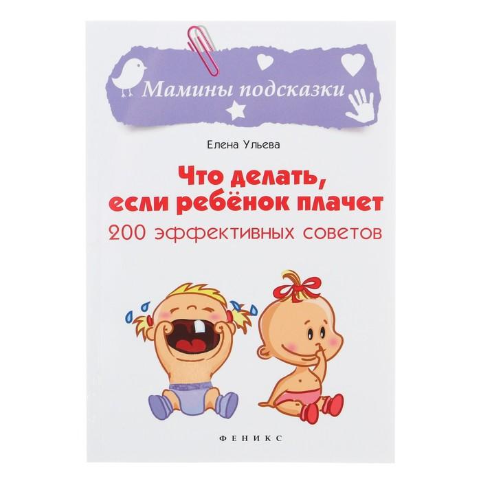 Что делать, если ребёнок плачет: 200 эффективных советов. Ульева Е. А.