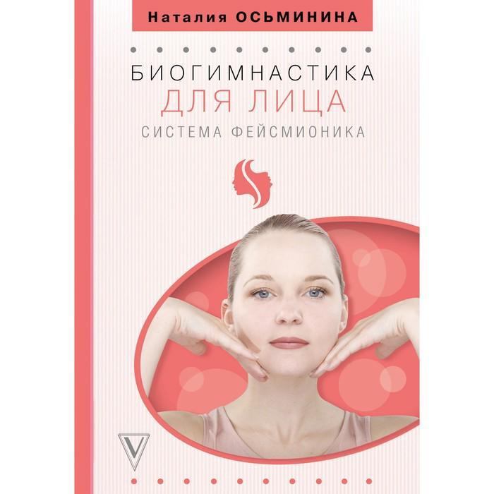 Биогимнастика для лица: система фейсмионика. Осьминина Н.Б.