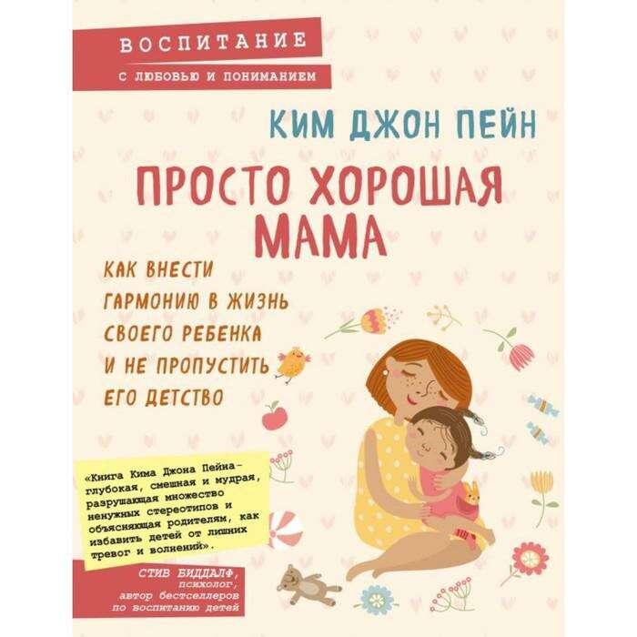Просто хорошая мама. Как внести гармонию в жизнь своего ребёнка. Ким Д. П.