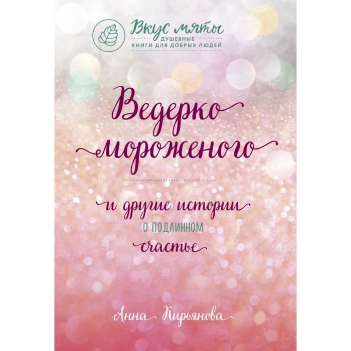 Ведёрко мороженого и другие истории о подлинном счастье. Кирьянова А. В.