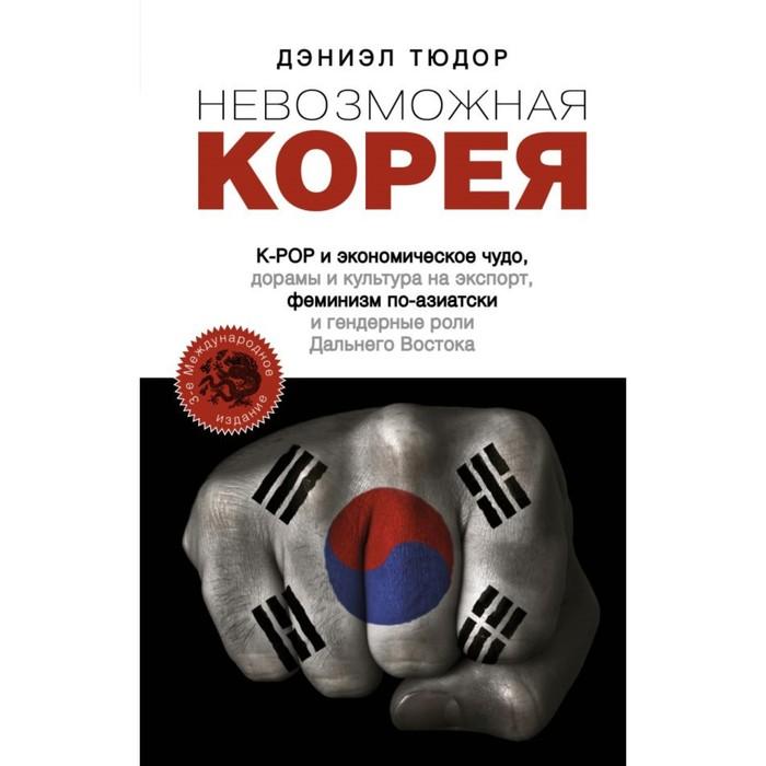 Невозможная Корея. K-POP и экономическое чудо, дорамы и культура на экспорт, феминизм по-азиатски и гендерные роли Дальнего Востока. Тюдор Д.