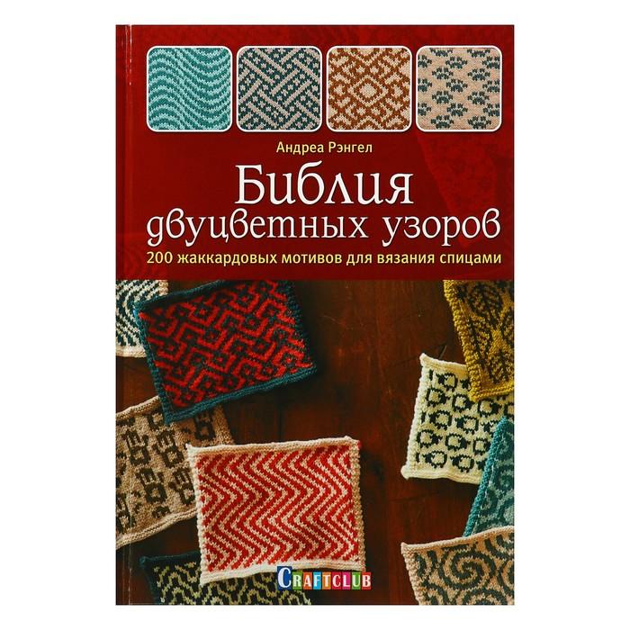 Библия двуцветных узоров. 200 жаккардовых мотивов для вязания спицами. Рэнгел А.