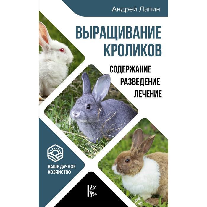 Выращивание кроликов. Содержание. Разведение. Лечение. Лапин А. О.