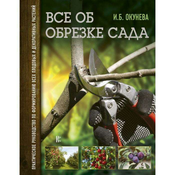 Всё об обрезке сада. Практическое руководство по формированию растений. Окунева И. Б.