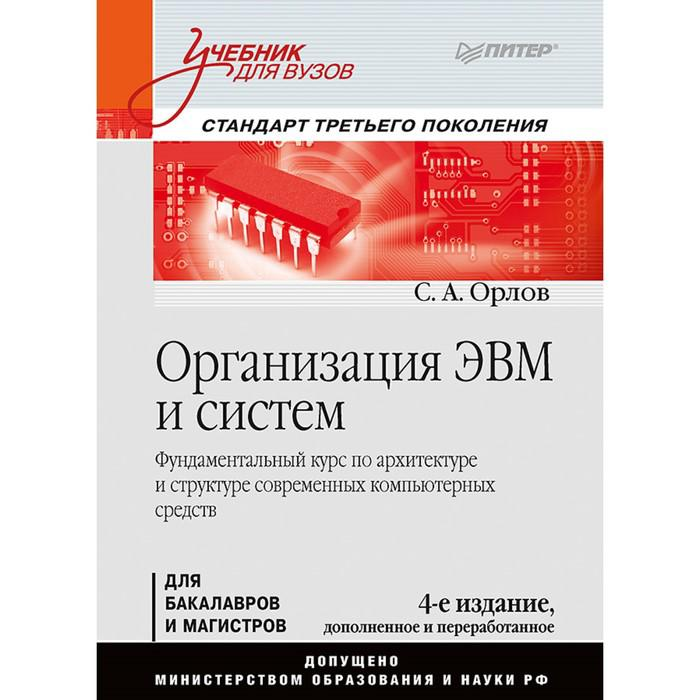 Учебник для вузов. Организация ЭВМ и систем. 4-е изд. дополненное и перераб. Орлов С А