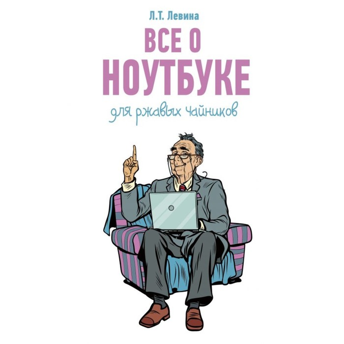 Все о ноутбуке для ржавых чайников. Левина Л. Т.