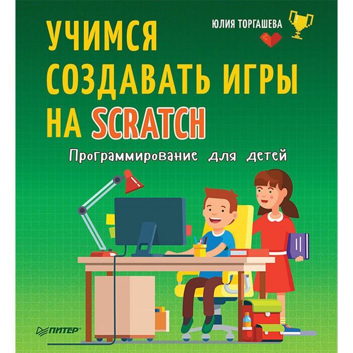 Программирование для детей. Учимся создавать игры на Scratch. Торгашева
