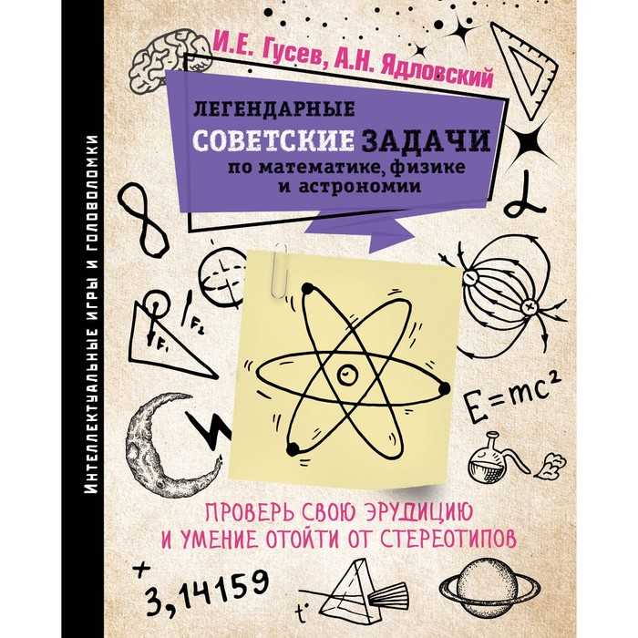 Легендарные советские задачи по математике, физике и астрономии. Проверь свою эрудицию. Гусев И. Е.