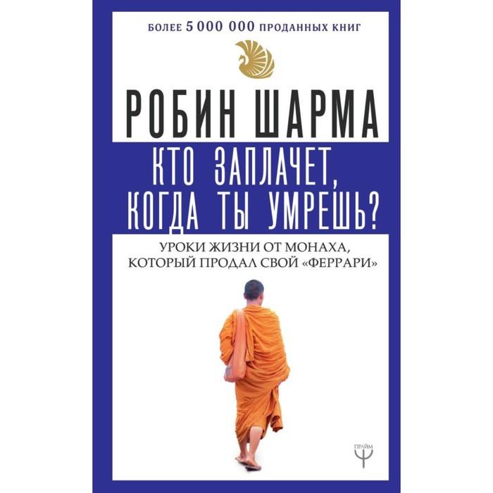 Кто заплачет, когда ты умрешь? Уроки жизни от монаха, который продал свой «феррари». Шарма Р.