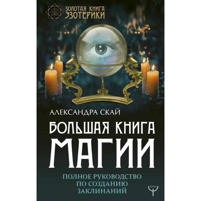 Большая книга магии. Полное руководство по созданию заклинаний. Скай А.