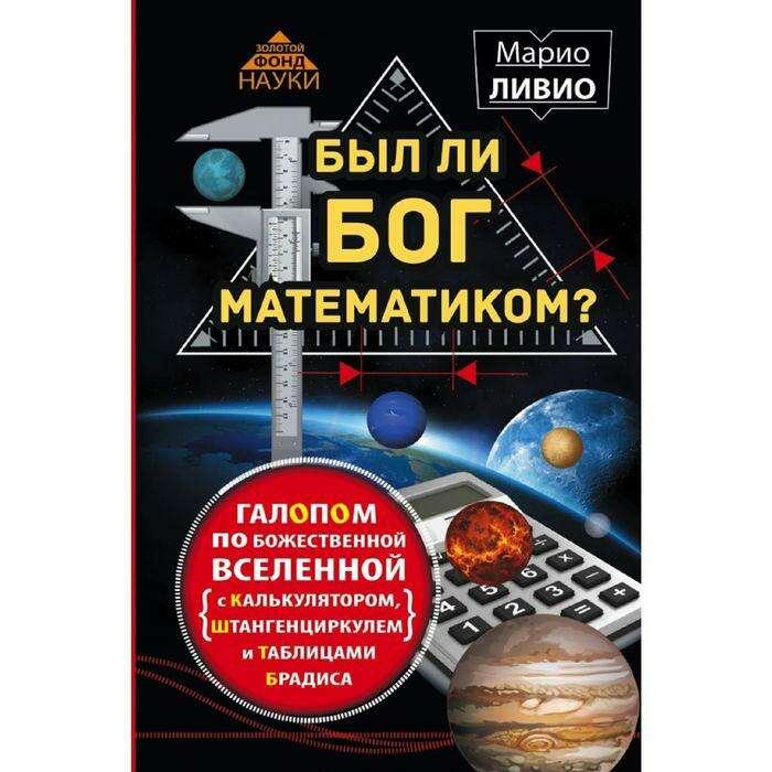 Был ли Бог математиком? Галопом по божественной Вселенной с калькулятором, штангенциркулем и таблицами Брадиса. Ливио М. М. Ливио
