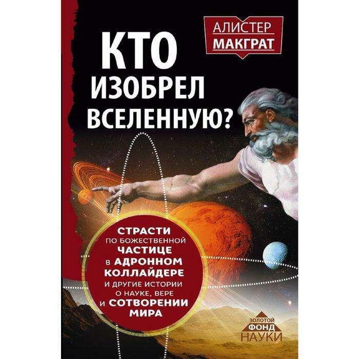 Кто изобрёл Вселенную? Страсти по божественной частице в адронном коллайдере и другие истории о науке, вере и сотворении мира. Макграт А. А. Макграт