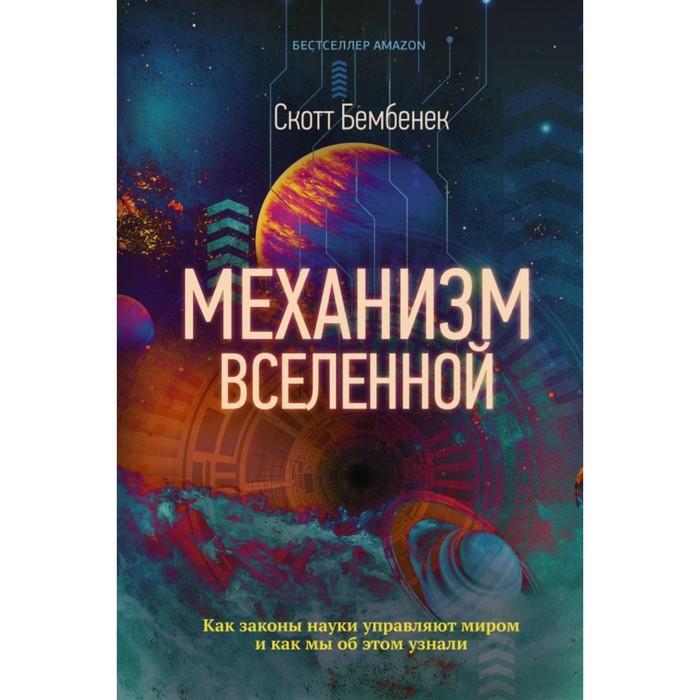 Механизм Вселенной: как законы науки управляют миром и как мы об этом узнали. Бембенек С.