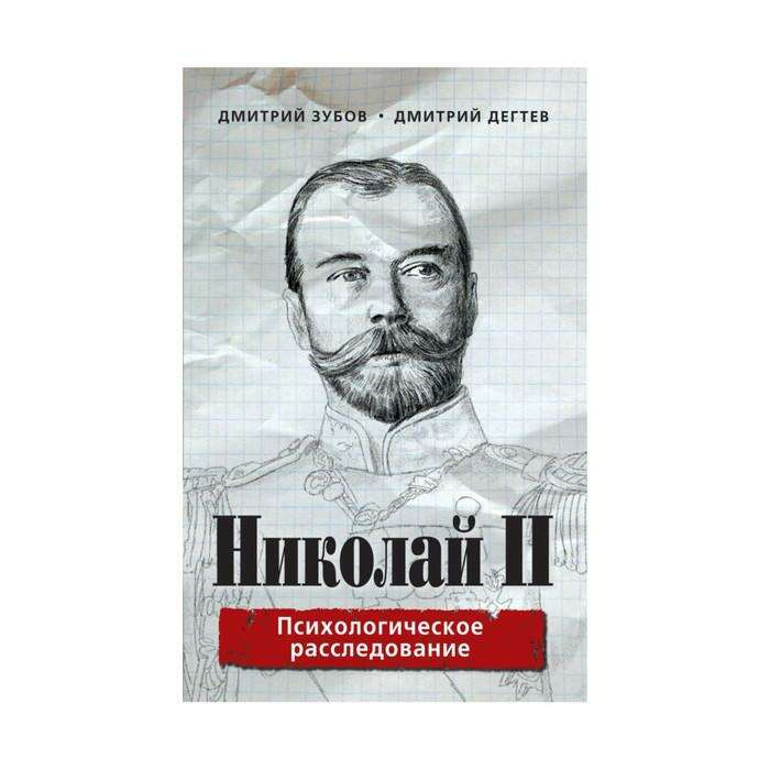 КнигРазоб. Николай II: психологическое расследование. Зубов Д., Дегтев Д. Николай II: психологическое расследование.