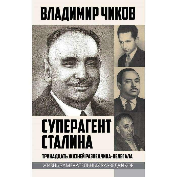 Суперагент Сталина. Тринадцать жизней разведчика-нелегала. Чиков В.М. Тринадцать жизней разведчика-нелегала.