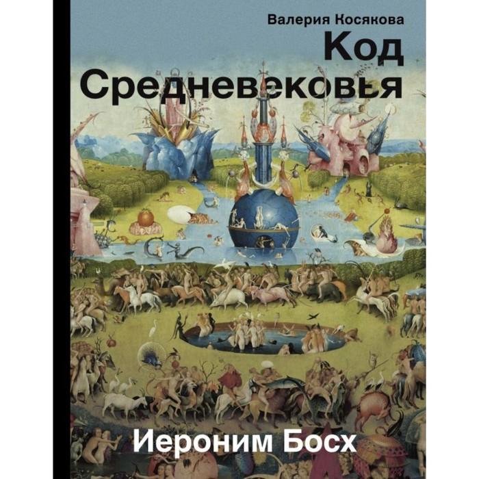 Код средневековья. Иероним Босх. Косякова В. А.