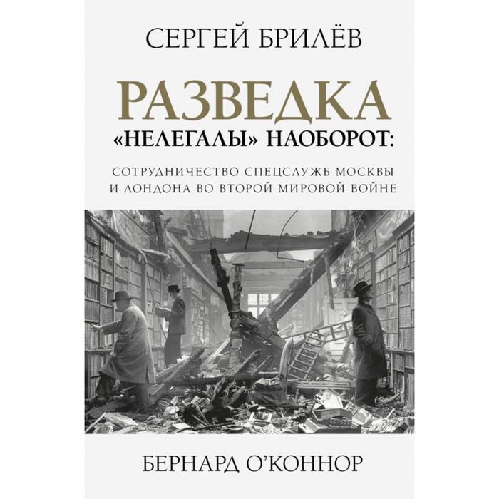 Разведка «Нелегалы» наоборот: сотрудничество спецслужб Москвы и Лондона во 2 мировой войне.Брилёв С.