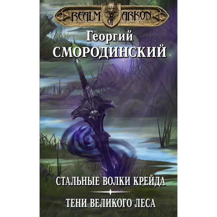 Мир Аркона: Стальные волки Крейда. Тени Великого Леса. Смородинский Г. Г.