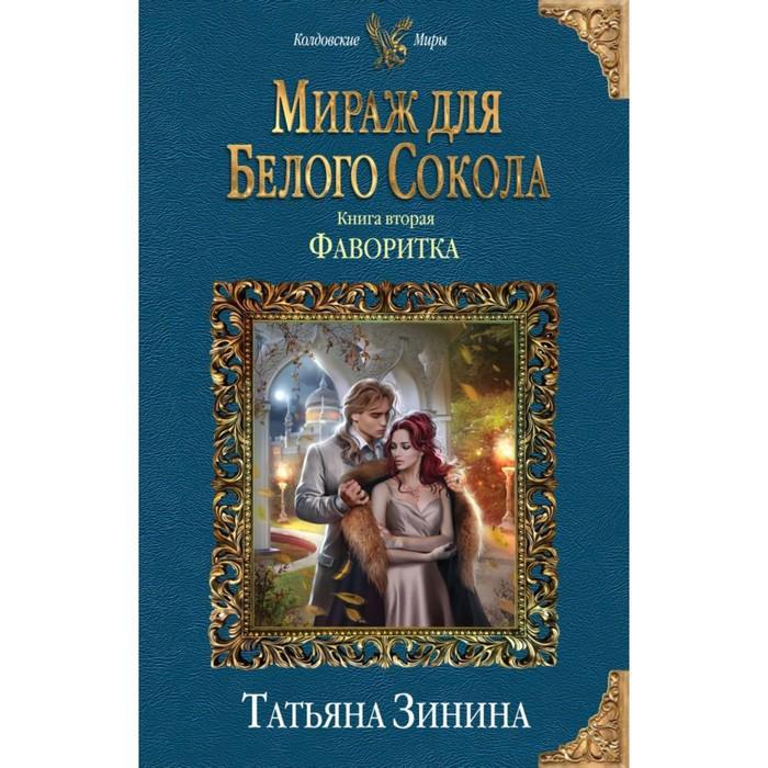 Мираж для Белого Сокола. Книга 2: Фаворитка. Зинина Т. А.