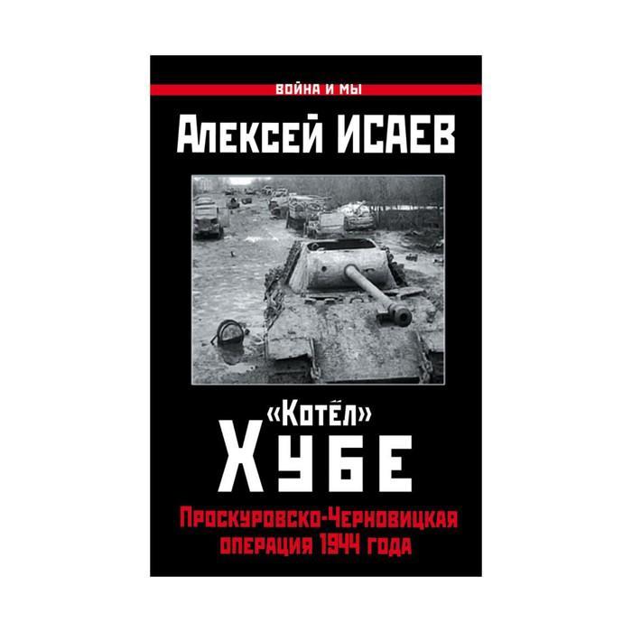 ОболгПобСт. Котёл» Хубе. Проскуровско-Черновицкая операция 1944 года. Исаев А.В.