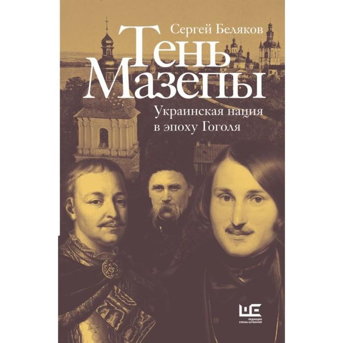 Тень Мазепы: украинская нация в эпоху Гоголя. Беляков С. С.