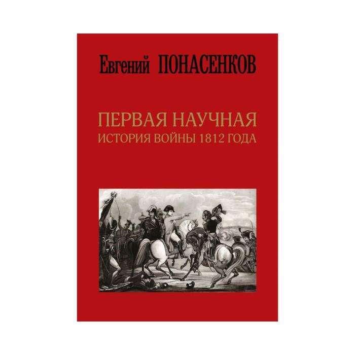 Первая научная история войны 1812 года. 2-е издание. Понасенков Е. Н. Первая научная история войны 1812 года. Второе издание. Понасенков Е.Н.