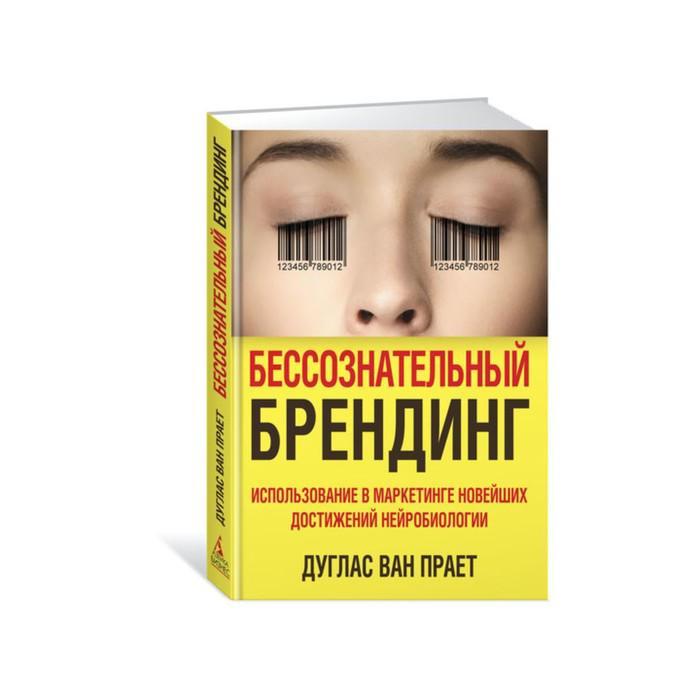 Бессознательный брендинг. Использование в маркетинге новейших достижений нейробиологии. Дуглас ван Прает