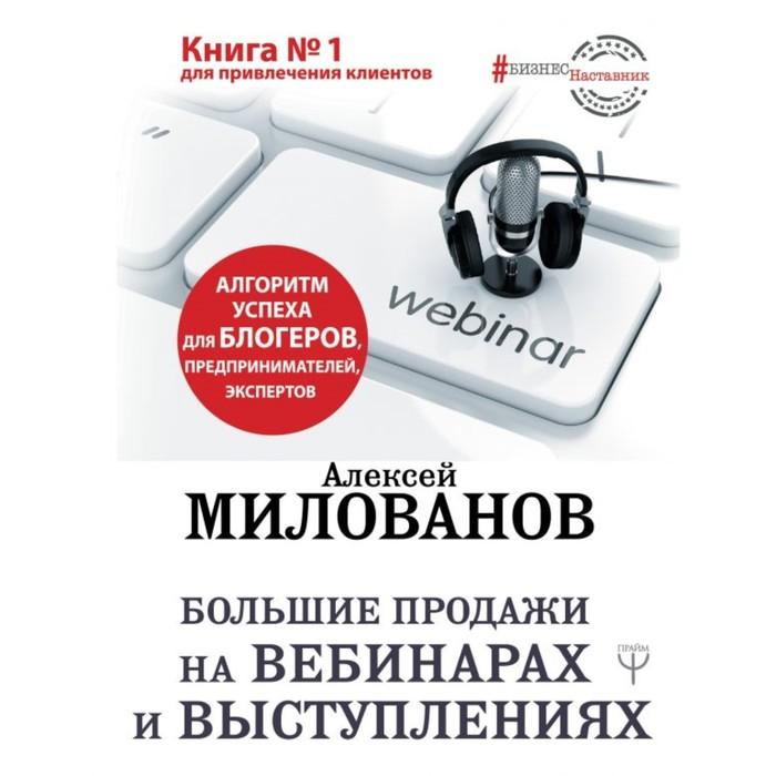 Большие продажи на вебинарах и выступлениях. Алгоритм успеха для блогеров, предпринимателей, экспертов. Милованов А. С.