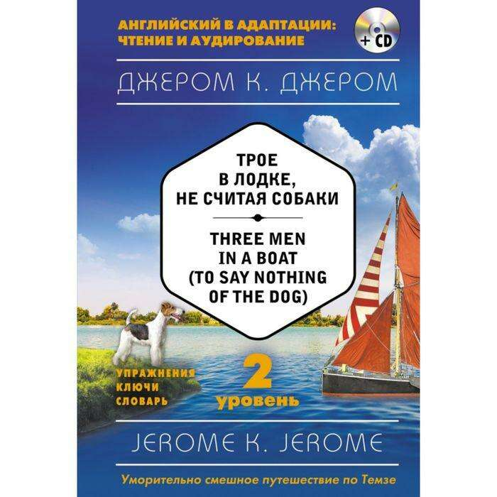 Трое в лодке, не считая собаки = Three Men in a Boat (to say Nothing of the Dog) (+ CD). 2-й уровень. Джером К. Джером  = Three Men in a Boat (to say Nothing of the Dog) (+ CD)