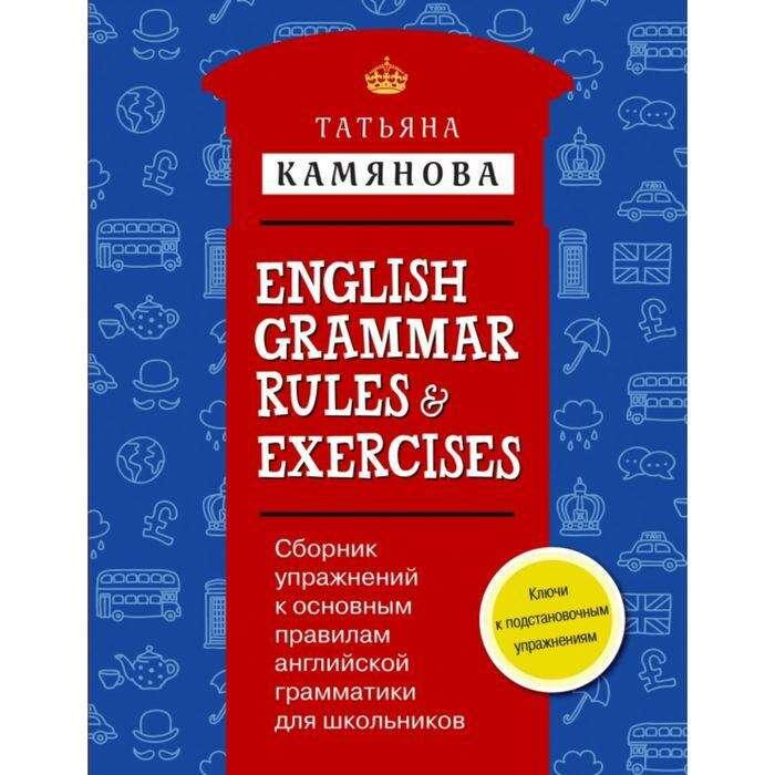 Сборник упражнений к основным правилам английской грамматики для школьников с ключами = English Grammar Rules & Exercises. Камянова Т. Г. = English Grammar Rules & Exercises