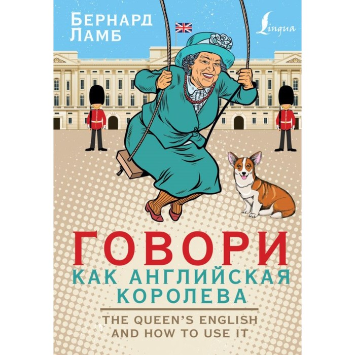 Говори, как английская королева = The Queen's English and how to use it. Ламб Б.