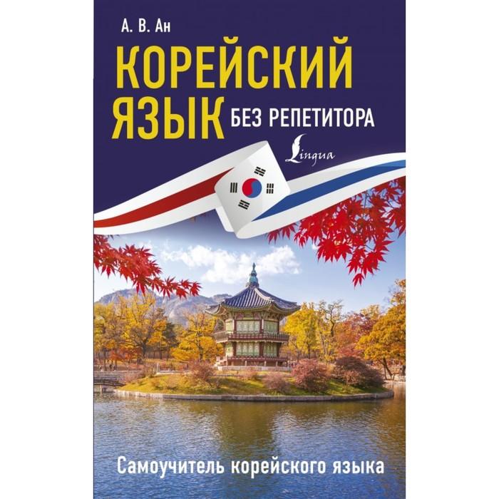 Корейский язык без репетитора. Самоучитель корейского языка. Ан А. В.
