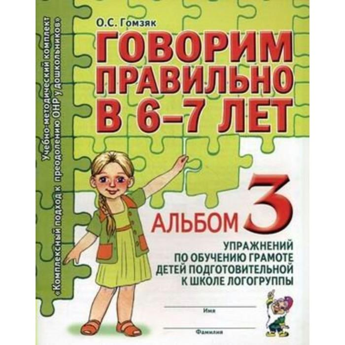 Говорим правильно в 6-7 лет. Альбом 3 упражнений по обучению грамоте детей подготовительной логогруппы. Гомзяк О. С.