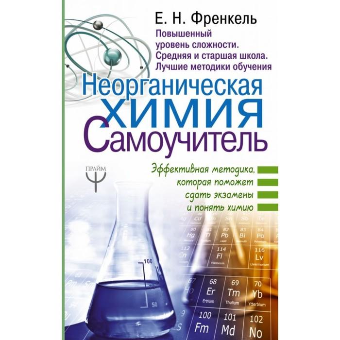 Неорганическая химия. Самоучитель. Эффективная методика, которая поможет сдать экзамены и понять химию. Френкель Е. Н.