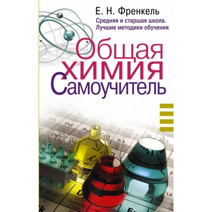 Общая химия. Самоучитель. Эффективная методика, которая поможет сдать экзамены и понять химию. Френкель Е. Н.