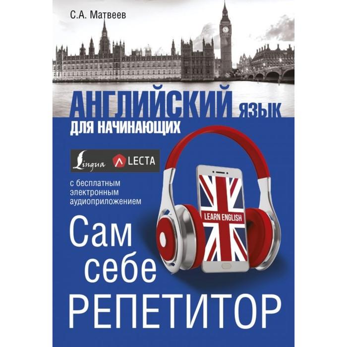 Английский язык для начинающих. Сам себе репетитор + LECTA. Матвеев С. А.