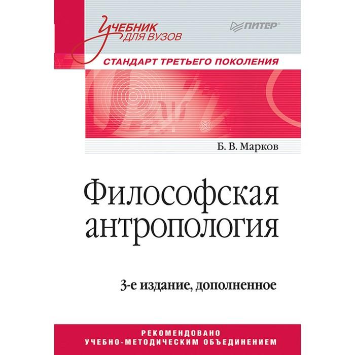 Философская антропология. Учебник для вузов. 3-е издание, дополненное. Марков Б. В.