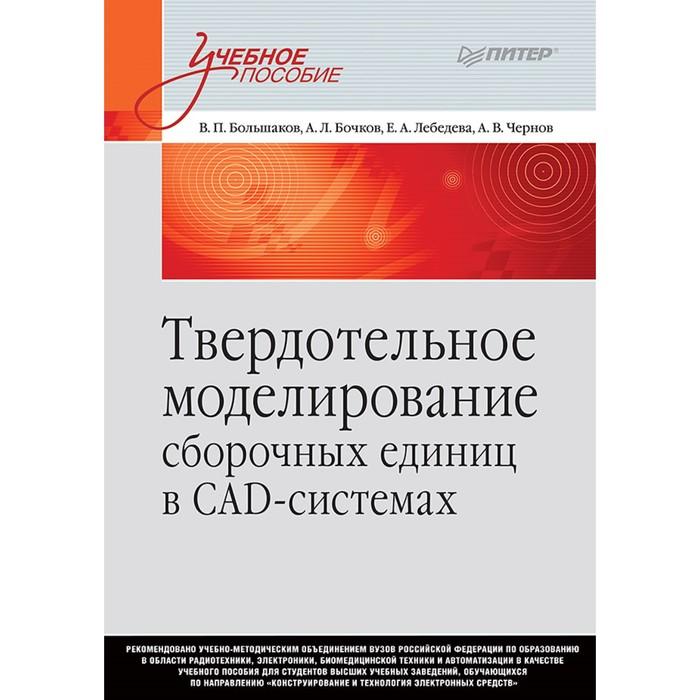 Твердотельное моделирование сборочных единиц в СAD-системах. Учебник для вузов. Большаков В. П.