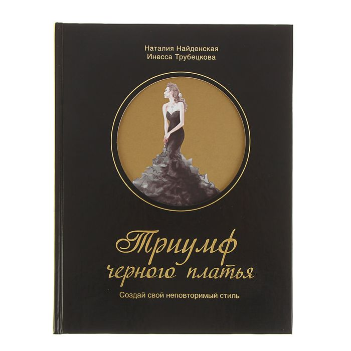 Триумф чёрного платья. Создай свой неповторимый стиль. Найденская Н. Г., Трубецкова И. А.